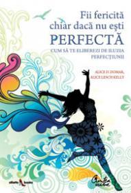 Fii fericita chiar daca nu esti perfecta - Cum sa te eliberezi de iluzia perfectiunii - Dr. Alice D. Domar, Alice Lesch Kelly