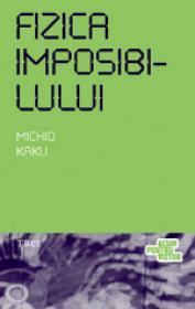 Fizica imposibilului. O explorare stiintifica a lumii fazerelor, campurilor de forte, teleportarii si calatoriilor in timp - Michio Kaku