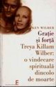 Gratie si forta. Treya Killam Wilber : o vindecare spirituala dincolo de moarte - Ken Wilber