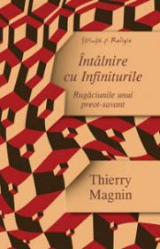 Intalnire cu Infiniturile - Rugaciunile unui preot-savant - Thierry Magnin