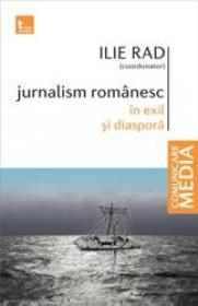 Jurnalism romanesc in exil si diaspora - Ilie Rad (coordonator)
