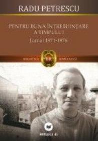 PENTRU BUNA INTREBUINTARE A TIMPULUI. JURNAL 1971-1976 - PETRESCU, Radu