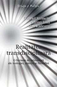Realitatea transdisciplinara. - O fuziune de orizonturi ale teologiei, stiintei si filosofiei - Gabriel Memelis, Adrian Iosif, Dan Raileanu