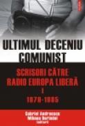 Ultimul deceniu comunist. Scrisori catre Radio Europa Libera. Vol. I: 1979-1985 - Gabriel Andreescu, Mihnea Berindei
