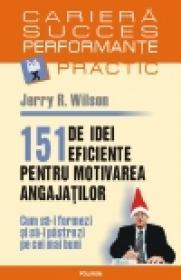 151 de idei eficiente pentru motivarea angajatilor. Cum sa-i formezi si sa-i pastrezi pe cei mai buni - Jerry R. Wilson
