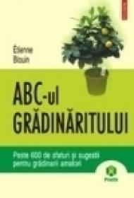 ABC-ul gradinaritului. Peste 600 de sfaturi si sugestii pentru gradinarii amatori - Etienne Blouin