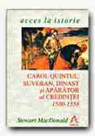 Carol Quintul: Suveran, Dinast si Aparator Al Credintei, 1500-1558 - MacDONALD Stewart, Trad. SANDULESCU Radu