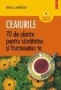 Ceaiurile. 70 de plante pentru sanatatea si frumusetea ta - Anne Lavedrine