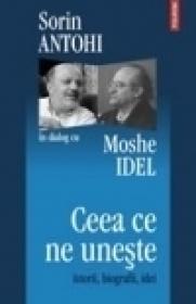 Ceea ce ne uneste. Istorii, biografii, idei. Sorin Antohi in dialog cu Moshe Idel - Moshe Idel, Sorin Antohi