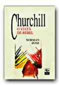 Churchill. O Viata De Rebel - ROSE Norman, Trad. PARASCHIVESCU Radu