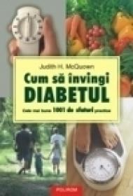 Cum sa invingi diabetul. Cele mai bune 1001 de sfaturi practice - Judith H. McQuown