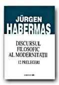 Discursul Filosofic Al Modernitatii. 12 Prelegeri - HABERMAS Juergen, Trad. LEPADATU Gilbert V., ZAMFIR Ionel, STAN Marius