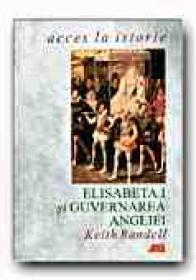 Elisabeta I si Guvernarea Angliei - RANDELL Keith, Trad. MISCOV Daniela