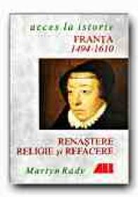 Franta: Renastere, Religie si Refacere, 1494-1610 - RADY Martyn, Trad. SANDULESCU radu
