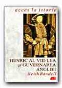 Henric Al Viii-lea si Guvernarea Angliei - RANDELL Keith, Trad. MISCOV Daniela