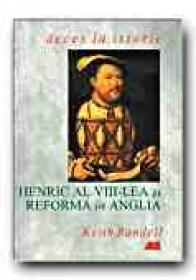 Henric Al Viii-lea si Reforma In Anglia - RANDELL Keith, Trad. BUCUR Cornelia