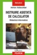 Instruire asistata de calculator. Didactica informatica - Adrian Adascalitei