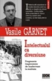 Intelectualul ca diversiune. Fragmente tragicomice de inadecvare la realitate - Vasile Garnet