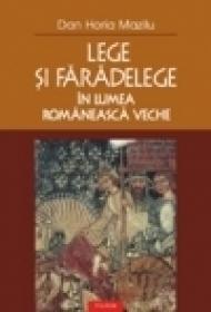 Lege si faradelege in lumea romaneasca veche - Dan Horia Mazilu