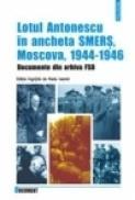 Lotul Antonescu in ancheta SMERS, Moscova, 1944-1946. Documente din arhiva FSB - Radu Ioanid (coord. )