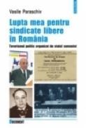 Lupta mea pentru sindicate libere in Romania. Terorismul politic organizat de statul comunist - Vasile Paraschiv