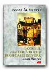 Razboiul Celor Doua Roze si Regii Casei De York - WARREN John, Trad. MISCOV Daniela