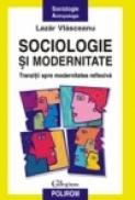 Sociologie si modernitate. Tranzitii spre modernitatea reflexiva - Lazar Vlasceanu