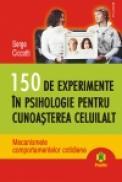 150 de experimente in psihologie pentru cunoasterea celuilalt. Mecanismele comportamentelor cotidiene - Serge Ciccotti