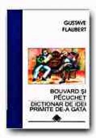 Bouvard si P?cuchet. Dictionar De Idei Primite De-a Gata - FLAUBERT Gustave, Trad. MAVRODIN Irina