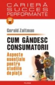 Cum gindesc consumatorii. Aspecte esentiale pentru studiile de piata - Gerald Zaltman