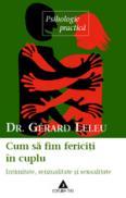 Cum sa fim fericiti in cuplu. Intimitate, senzualitate si sexualitate - Dr. Gerard Leleu