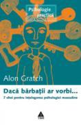Daca barbatii ar vorbi... 7 chei pentru intelegerea psihologiei masculine - Alon Gratch