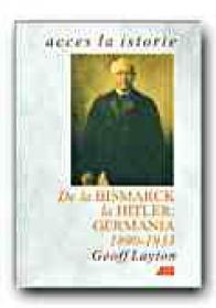 De La Bismarck La Hitler: Germania, 1890-1933 - LAYTON Geoff, Trad. CEAUSU Simona