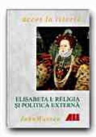 Elisabeta I: Religia si Politica Externa - WARREN John, Trad. STERE Emilia