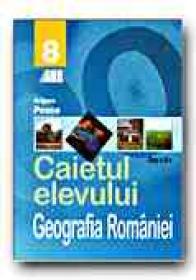 Geografia Romaniei. Caietul Elevului - Clasa A Viii-a - POSEA Grigore