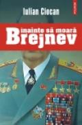 Inainte sa moara Brejnev - Iulian Ciocan