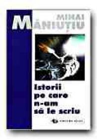 Istorii Pe Care N-am Sa Le Scriu - Maniutiu Mihai