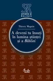 A deveni tu insuti in lumina stiintei si a Bibliei - Thierry Magnin