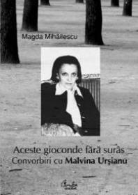 Aceste gioconde fara suras. Convorbiri cu Malvina Ursianu. - Magda Mihailescu