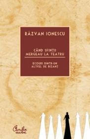 Cand sfintii mergeau la teatru. Ecouri dintr-un altfel de Bizant - Razvan Ionescu