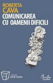 Comunicarea cu oamenii dificili. Cum sa ne purtam cu clientii rauvoitori, sefii autoritari si colegii nesuferiti - Roberta Cava