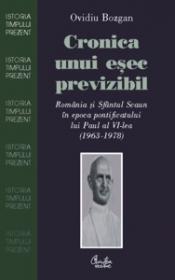 Cronica unui esec previzibil. Romania si Sfantul Scaun in epoca pontificatului lui Paul al VI-lea (1963-1978) - Ovidiu Bozgan
