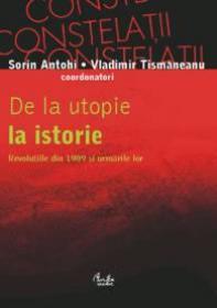 De la utopie la istorie. Revolutiile din 1989 si urmarile lor - Sorin Antohi, Vladimir Tismaneanu (coordonatori)