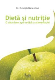 Dieta si nutritie. O abordare ayurvedica a alimentatiei - Dr. Rudolph Ballentine