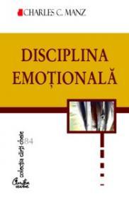 Disciplina emotionala. Puterea de a alege felul in care ne simtim - cinci pasi esentiali pentru a ne simi mai bine in fiecare zi - Charles C. Manz