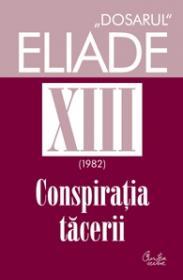 Dosarul Eliade vol. XIII, 1982, Conspiratia tacerii - Mircea Handoca