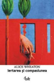 Iertare si compasiune. Cum sa-ti pastrezi linistea sufleteasca - Alice Wheaton