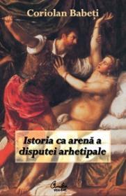 Istoria ca arena a disputei arhetipale - Coriolan Babeti