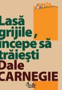 Lasa grijile, ?ncepe sa traiesti - Dale Carnegie