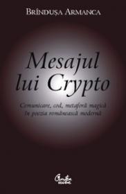Mesajul lui Crypto. Comunicare, cod, metafora magica in poezia romaneasca moderna - Brindusa Armanca